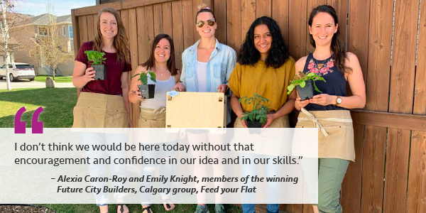 I don't think we would be here today without that encouragement and confidence in our idea and in our skills. - Alexia Caron-Roy and Emily Knight, members of the winning Future City Builders Calgary group Feed your Flat.