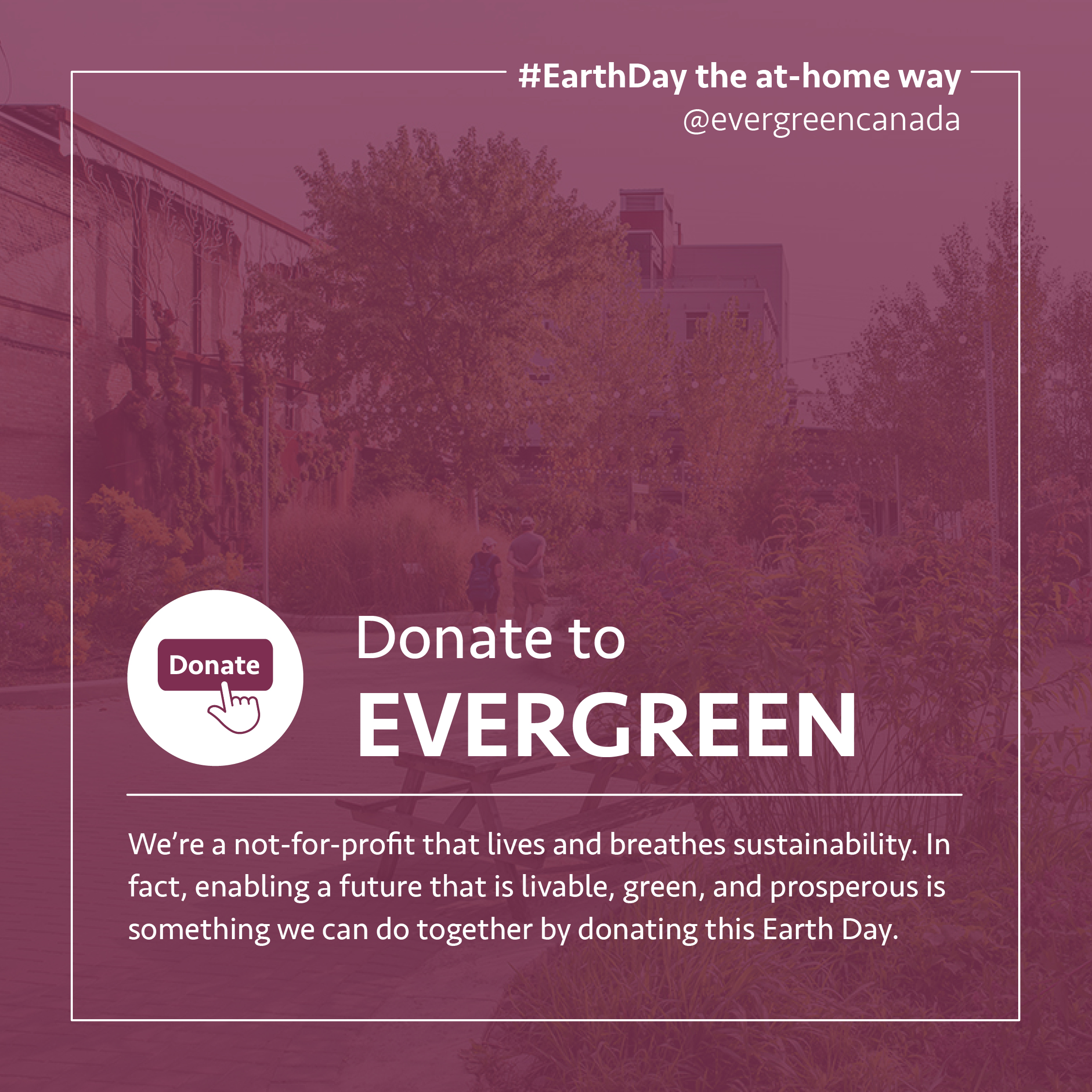 Donate to Evergreen. We're a not-for-profit that lives and breathes sustainability. In fact, enabling a future that is livable, green, and prosperous is something we can do together by donating this Earth Day.