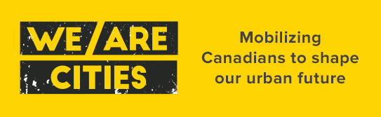 We Are Cities | Mobilizing Canadians to shape our urban future