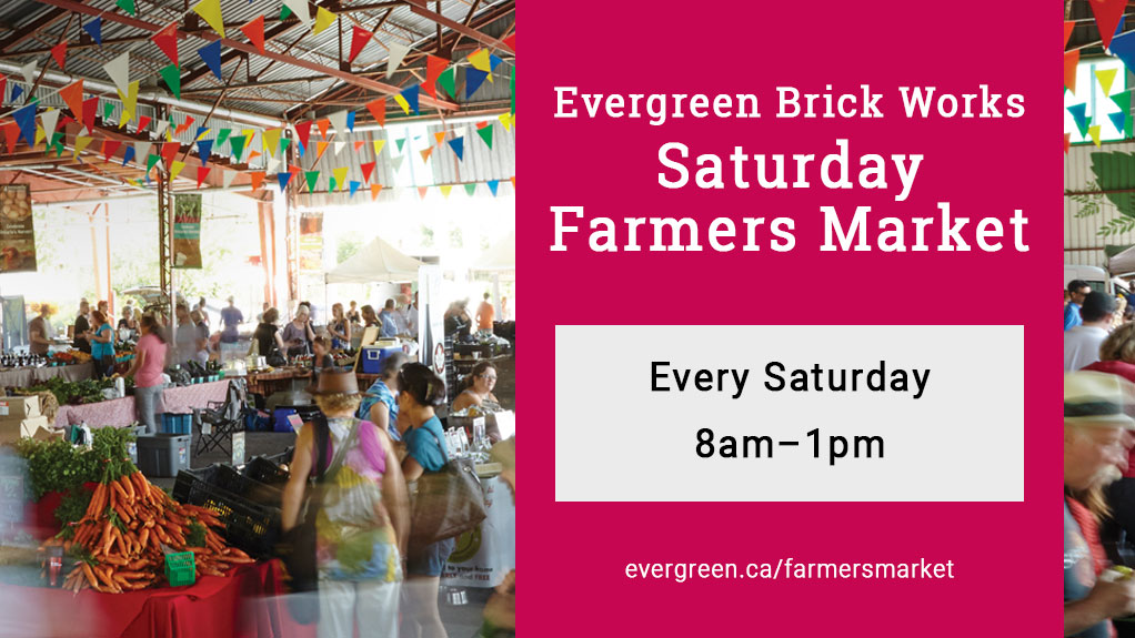 Evergreen Brick Works Saturday Farmers Market. Every Saturday, 8am-1pm. evergreen.ca/farmersmarket