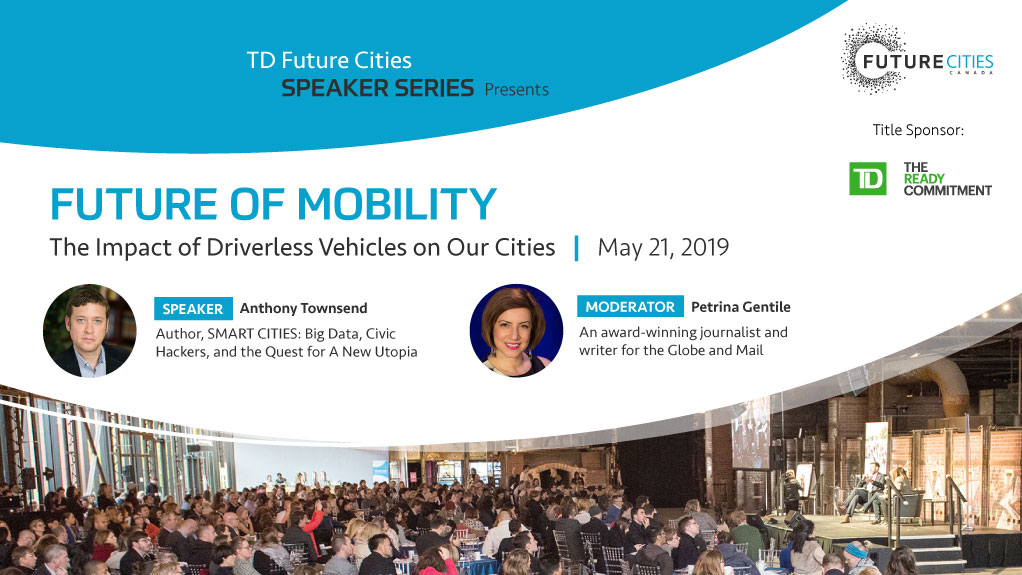 TD Future Cites Speaker Series presents FUTURE OF MOBILITY The Impact of Driverless Vehicles on Our Cities | May 21, 2019 Speaker Anthony Townsend Author SMART CITIES: Big Data, Civic Hackers, and the Quest for A New Utopia. Moderator Petrina Gentile An award-winning journalist and writer for the Globe and Mail