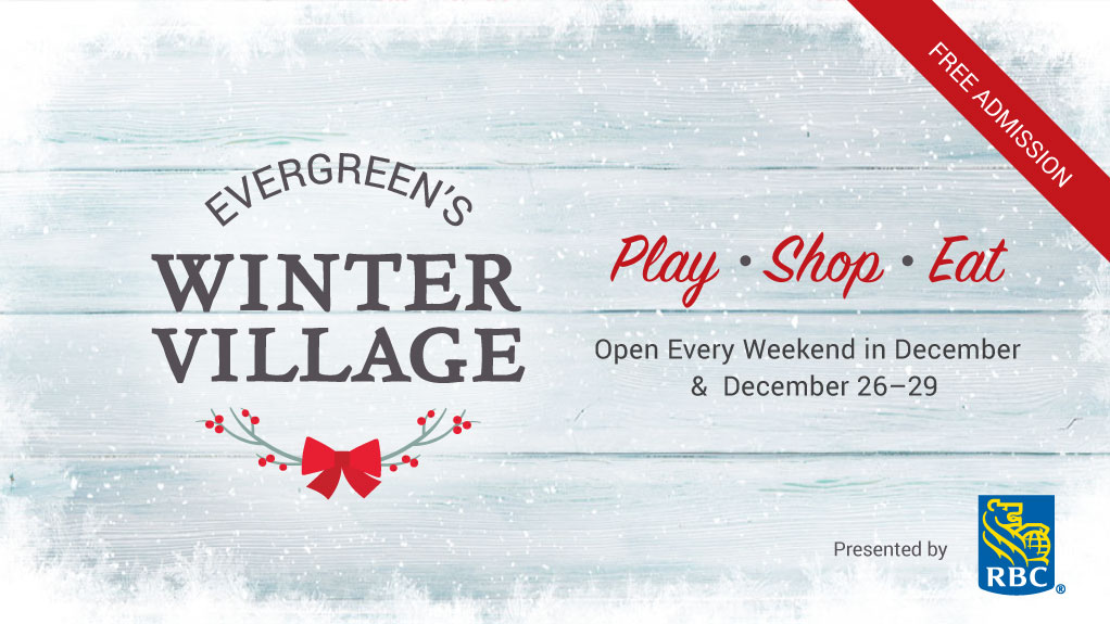Evergreen's Winter Village. Play, shop, eat. Open every weekend in December & December 26-29.