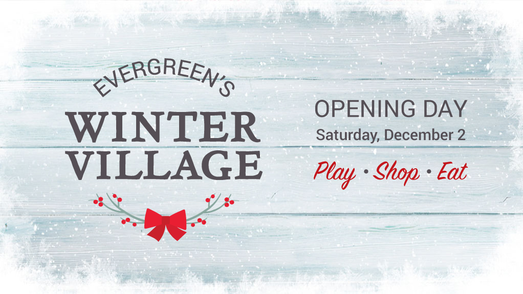 Evergreen's Winter Village. Opening day December 2. Eat, shop and play.