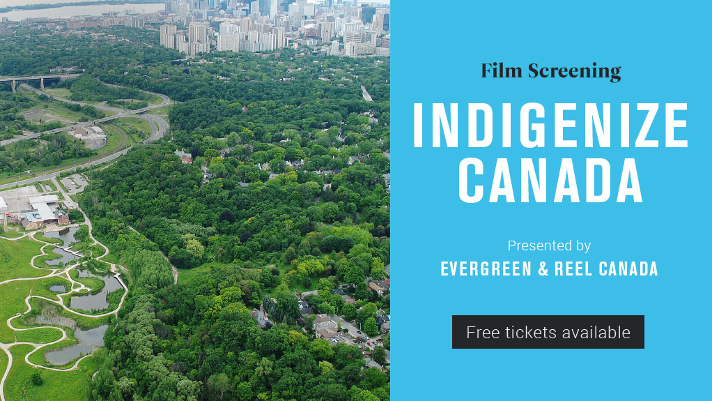 Evergreen and REEL Canada present Indigenize Canada film screening. April 19, 2017. Free tickets available online.