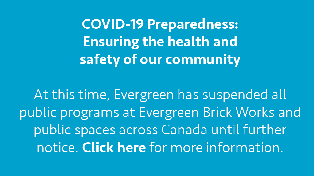 COVID-19 Preparedness: Ensuring the health and safety of our community  At this time, Evergreen has suspended all public programs at Evergreen Brick Works and public spaces across Canada until further notice. Click here for more information.