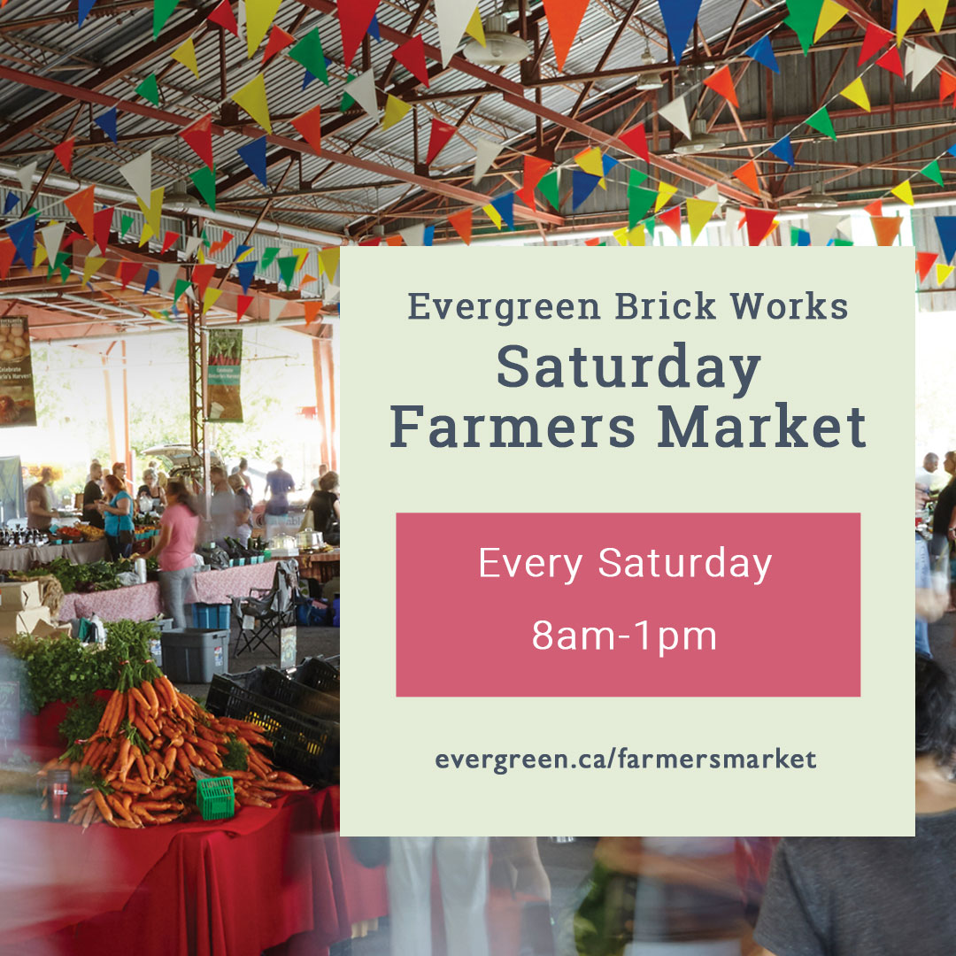 Evergreen Brick Works Saturday Farmers Market, every Saturday 8am to 1pm