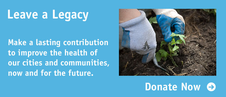 Leave a Legacy: Make a lasting contribution to improve the health of our cities and communities, now and for the future.