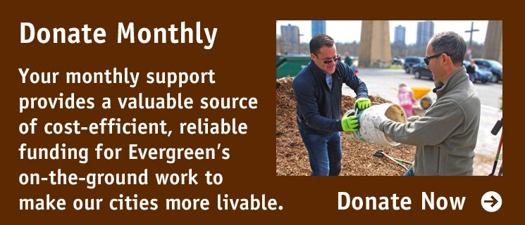 Donate Monthly: Your monthly support provides a valuable source of cost-efficient, reliable funding for Evergreen's on-the-ground work to make our cities more livable.
