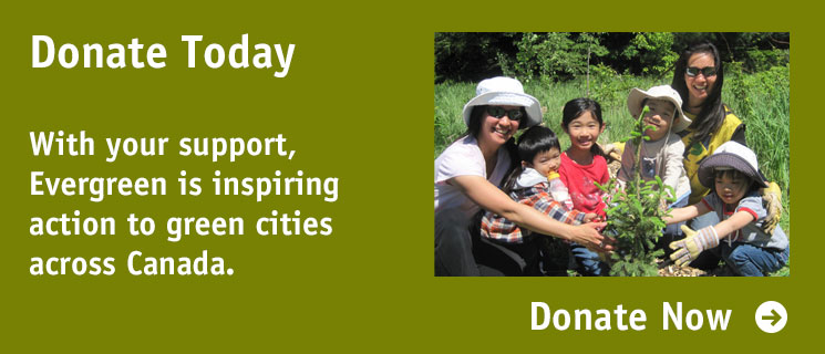 Donate Now: With your support, Evergreen is inspiring action to green cities across Canada.