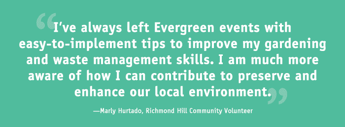 """I've always left the Evergreen events with easy-to-implement tips to improve my gardening and waste management skills. I am much more aware of how I can contribute to preserve and enhance our local environment.""  - Marly Hurtado, Richmond Hill Community Member"