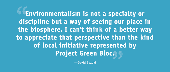 Environmentalism is not a specialty or discipline but a way of seeing our place in the biosphere. I can't think of a better way to appreciate that perspective than the kind of local initiative represented by Project Green Bloc.—David Suzuki