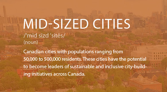 Mid-Sized Cities Definition: Canadian cities with populations ranging from 50,000 to 500,000 residents.