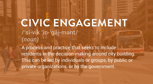 Civic Engagement: A process and practice that seeks to include residents in the decision making around city building. This can be led by individuals or groups, by public or private organizations, or by the government.