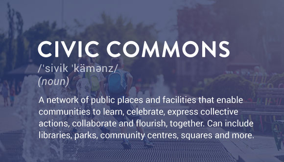 Civic Commons definition: A network of public spaces and facilities that enable communities to learn, celebrate, express collective actions, collaborate and flourish, together. Can include libraries, parks, community centres, squares and more.