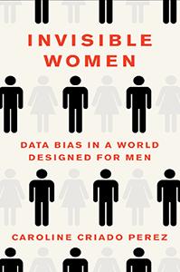 invisible Women: Data Bias in a World Designed for Men by Caroline Criado-Pérez