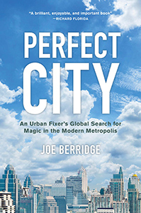 Perfect City: An Urban Fixer's Global Search for Magic in the Modern Metropolis by Joe Berridge